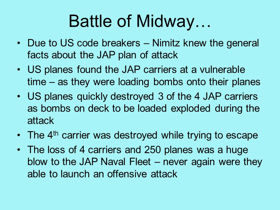 Battle of Midway… Due to US code breakers – Nimitz knew the general facts about the JAP plan of attack US planes found the JAP carriers at a vulnerable time – as they were loading bombs onto their planes US planes quickly destroyed 3 of the 4 JAP carriers as bombs on deck to be loaded exploded during the attack The 4 th carrier was destroyed while trying to escape The loss of 4 carriers and 250 planes was a huge blow to the JAP Naval Fleet – never again were they able to launch an offensive attack
