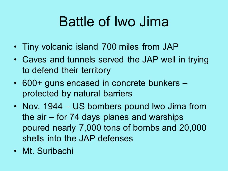 Battle of Iwo Jima Tiny volcanic island 700 miles from JAP Caves and tunnels served the JAP well in trying to defend their territory 600+ guns encased in concrete bunkers – protected by natural barriers Nov.