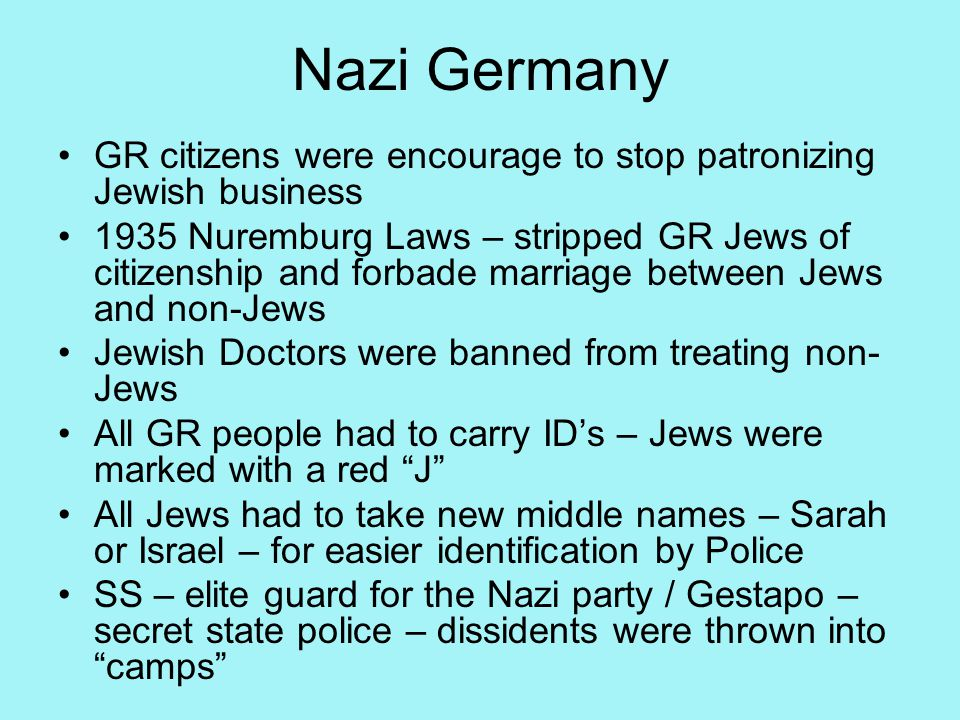 Nazi Germany GR citizens were encourage to stop patronizing Jewish business 1935 Nuremburg Laws – stripped GR Jews of citizenship and forbade marriage between Jews and non-Jews Jewish Doctors were banned from treating non- Jews All GR people had to carry ID's – Jews were marked with a red J All Jews had to take new middle names – Sarah or Israel – for easier identification by Police SS – elite guard for the Nazi party / Gestapo – secret state police – dissidents were thrown into camps