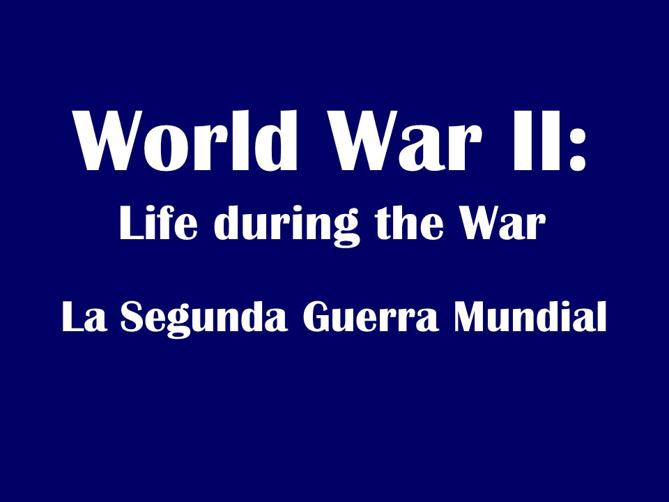 World War II: Life during the War La Segunda Guerra Mundial