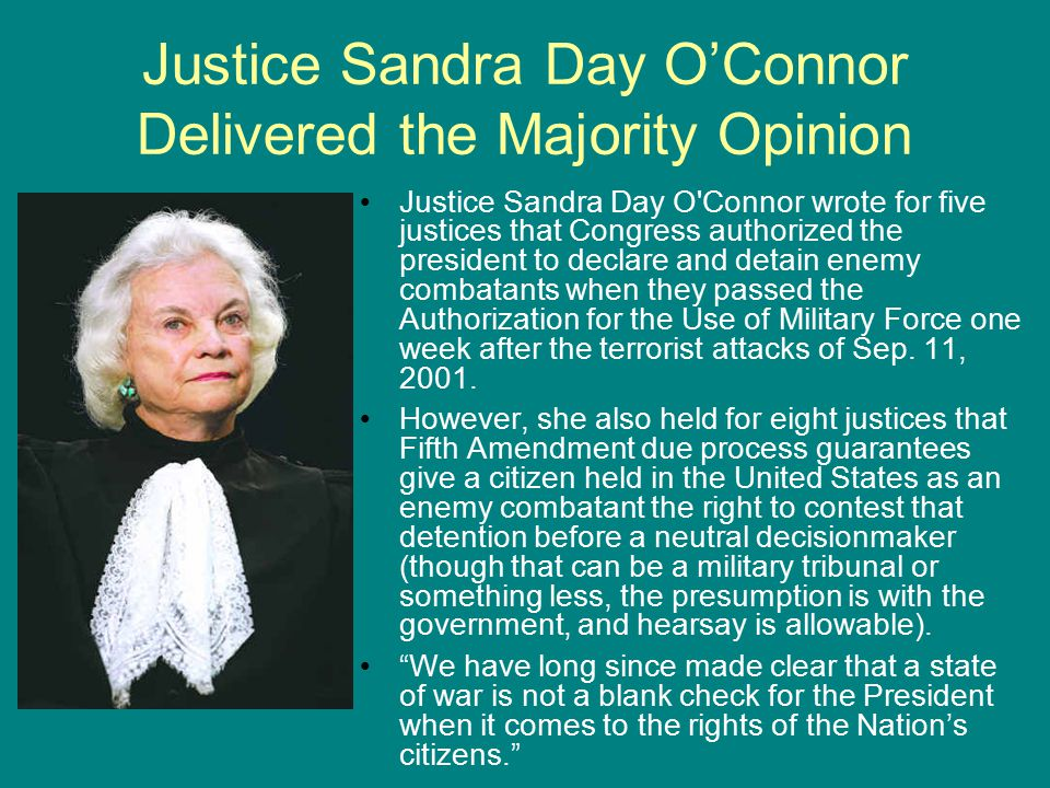 Justice Sandra Day O'Connor Delivered the Majority Opinion Justice Sandra Day O Connor wrote for five justices that Congress authorized the president to declare and detain enemy combatants when they passed the Authorization for the Use of Military Force one week after the terrorist attacks of Sep.