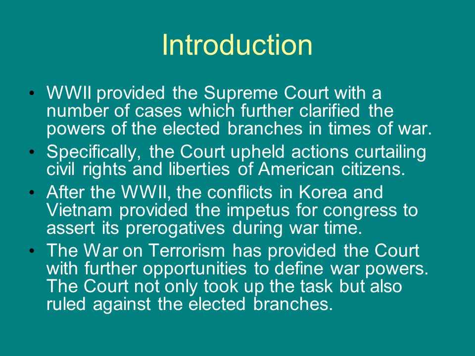 Introduction WWII provided the Supreme Court with a number of cases which further clarified the powers of the elected branches in times of war.