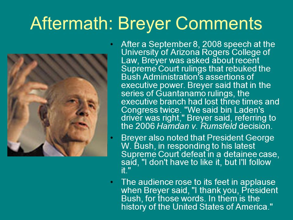 Aftermath: Breyer Comments After a September 8, 2008 speech at the University of Arizona Rogers College of Law, Breyer was asked about recent Supreme Court rulings that rebuked the Bush Administration s assertions of executive power.