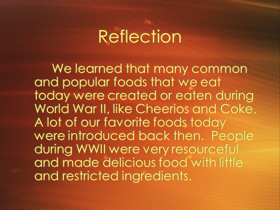 Reflection We learned that many common and popular foods that we eat today were created or eaten during World War II, like Cheerios and Coke.