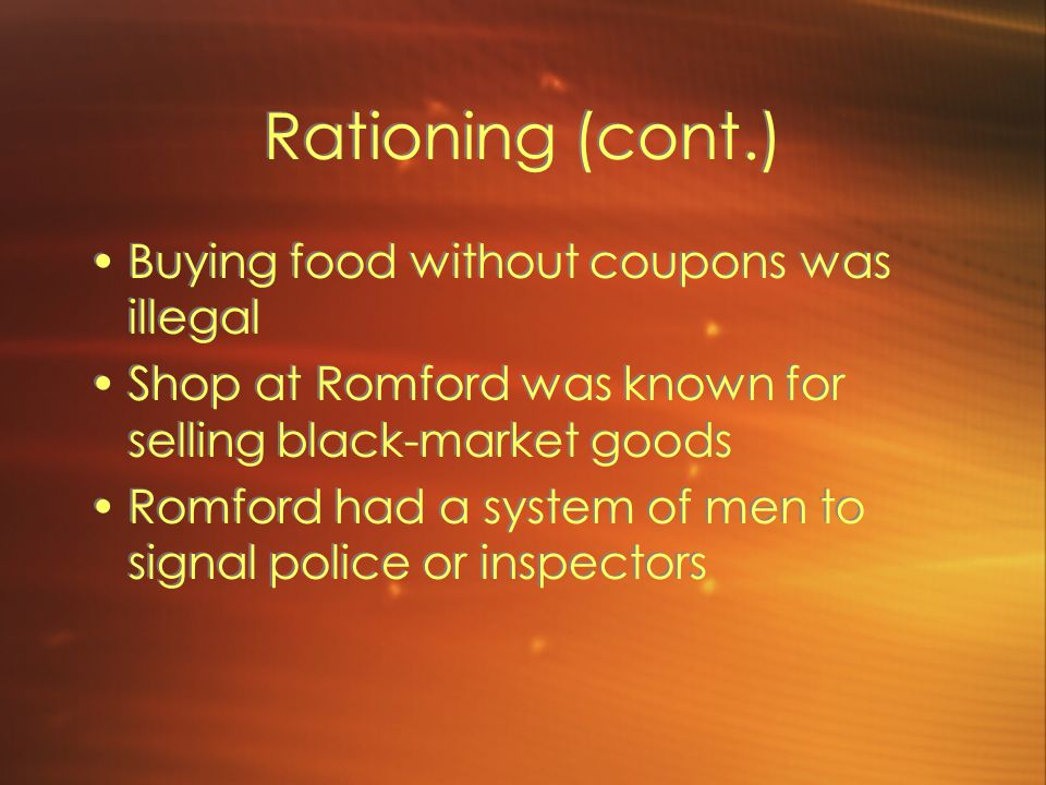 Rationing (cont.) Buying food without coupons was illegal Shop at Romford was known for selling black-market goods Romford had a system of men to signal police or inspectors Buying food without coupons was illegal Shop at Romford was known for selling black-market goods Romford had a system of men to signal police or inspectors