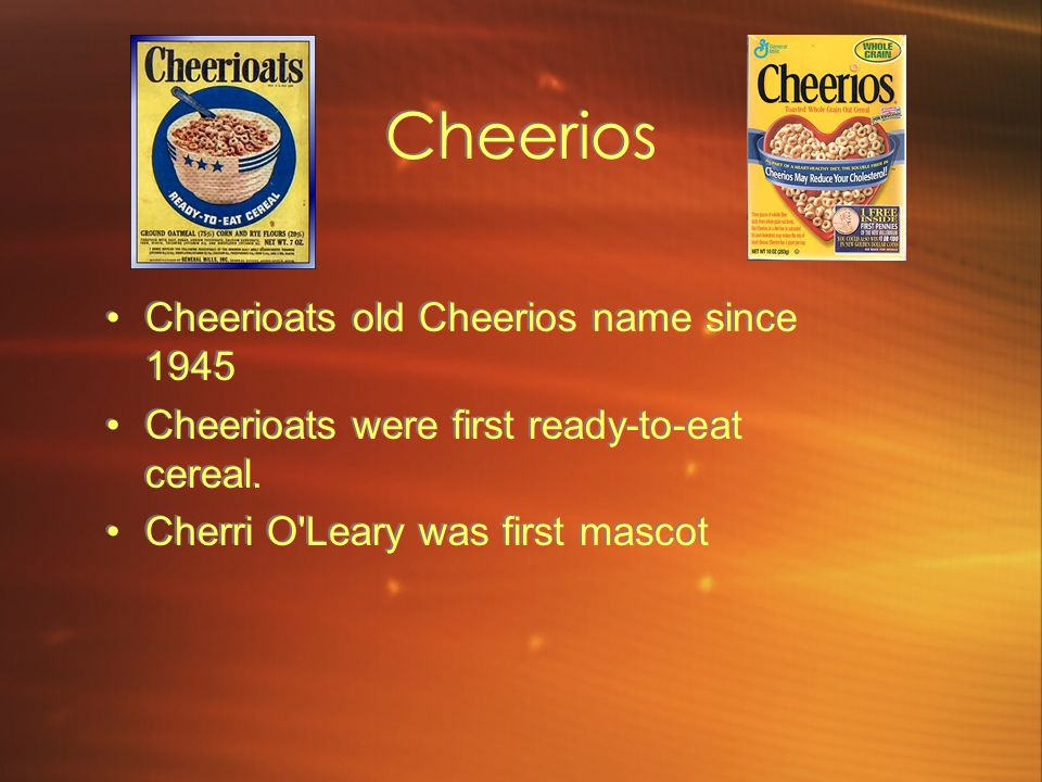 Cheerios Cheerioats old Cheerios name since 1945 Cheerioats were first ready-to-eat cereal.