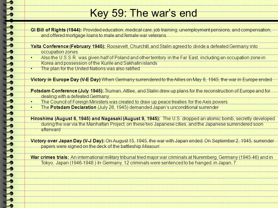 Key 59: The war's end GI Bill of Rights (1944): Provided education, medical care, job training, unemployment pensions, and compensation, and offered m