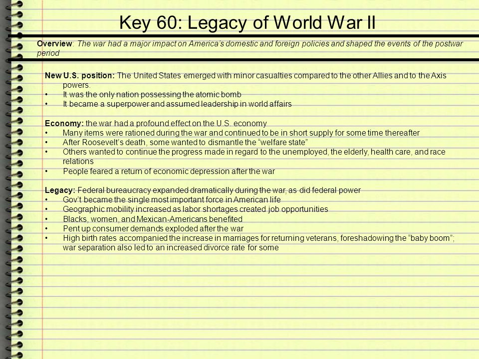 Key 60: Legacy of World War II Overview: The war had a major impact on America's domestic and foreign policies and shaped the events of the postwar pe
