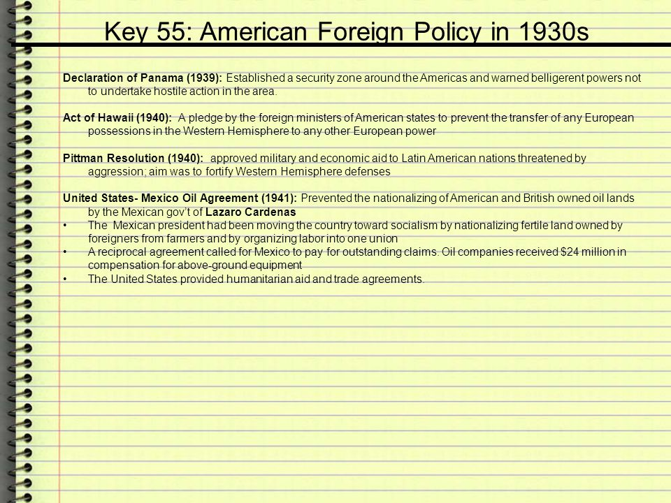 Key 55: American Foreign Policy in 1930s Declaration of Panama (1939): Established a security zone around the Americas and warned belligerent powers n