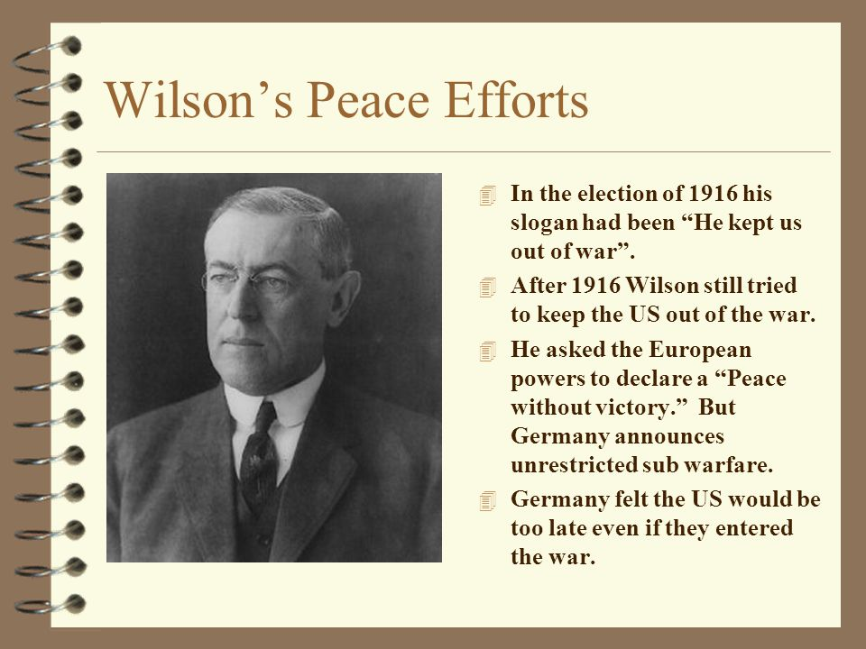 "Wilson's Peace Efforts 4 In the election of 1916 his slogan had been ""He kept us out of war"". 4 After 1916 Wilson still tried to keep the US out of th"