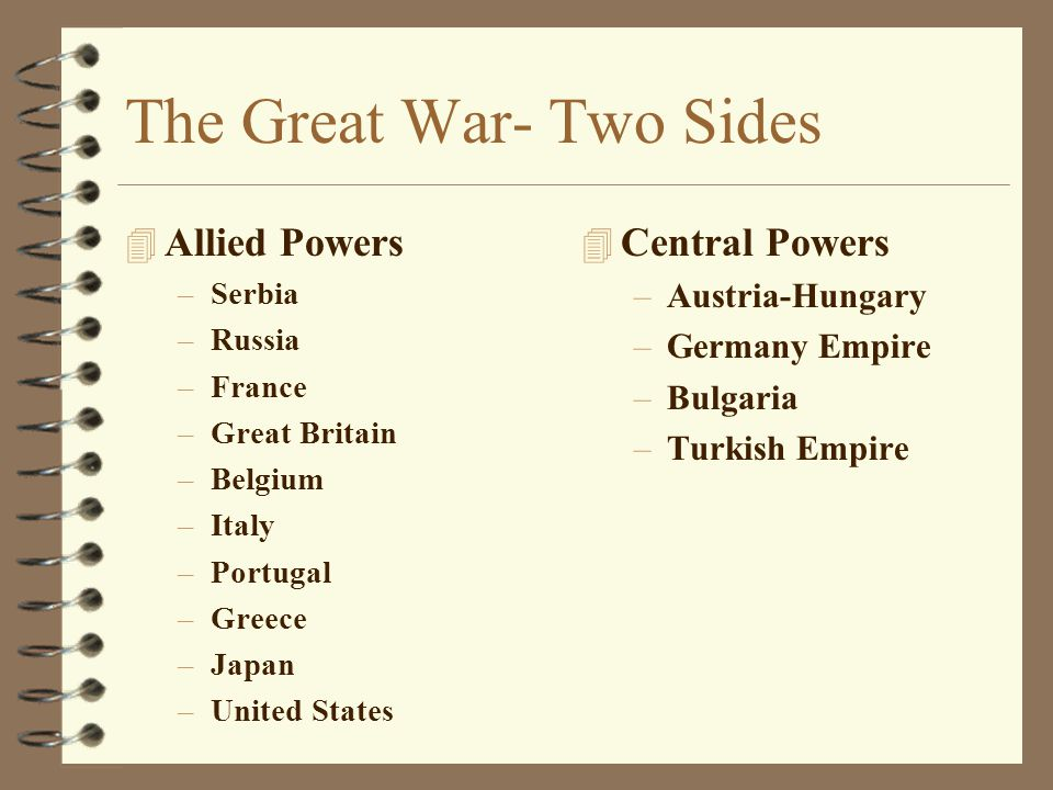 The Great War- Two Sides 4 Allied Powers –Serbia –Russia –France –Great Britain –Belgium –Italy –Portugal –Greece –Japan –United States 4 Central Powe