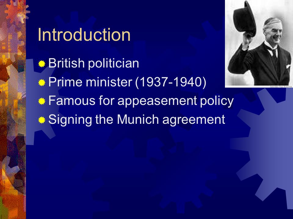 Introduction  British politician  Prime minister (1937-1940)  Famous for appeasement policy  Signing the Munich agreement
