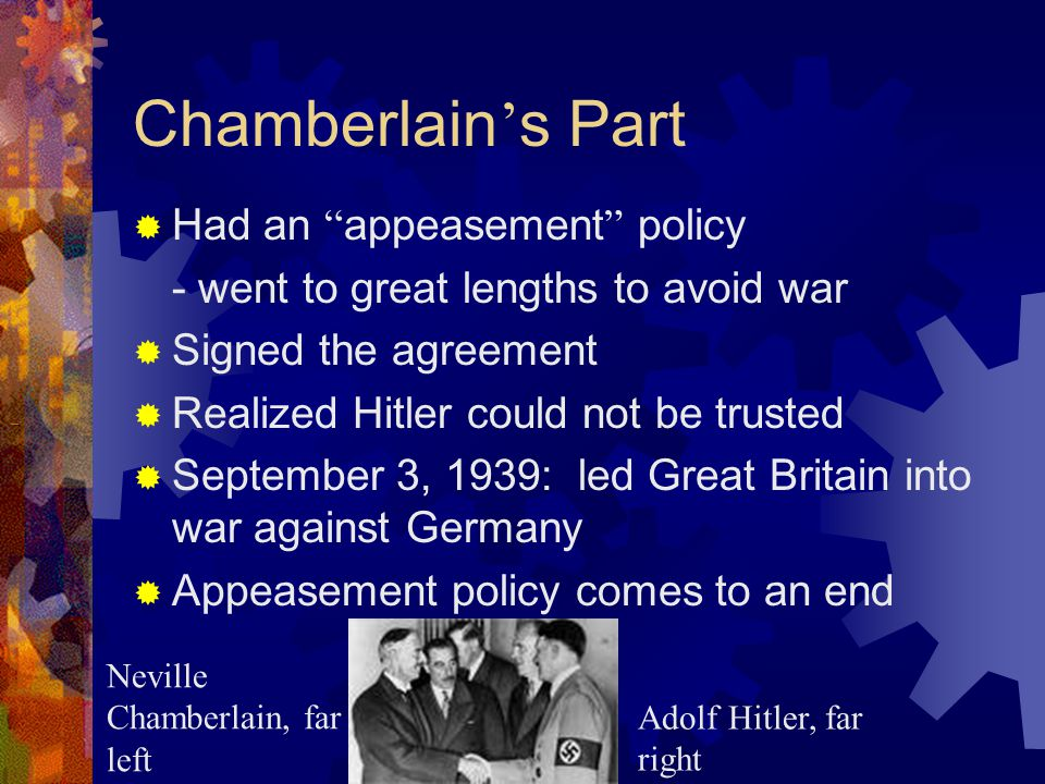 Chamberlain ' s Part  Had an appeasement policy - went to great lengths to avoid war  Signed the agreement  Realized Hitler could not be trusted  September 3, 1939: led Great Britain into war against Germany  Appeasement policy comes to an end Neville Chamberlain, far left Adolf Hitler, far right
