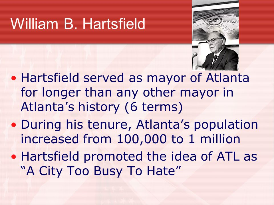 William B. Hartsfield Hartsfield served as mayor of Atlanta for longer than any other mayor in Atlanta's history (6 terms) During his tenure, Atlanta'