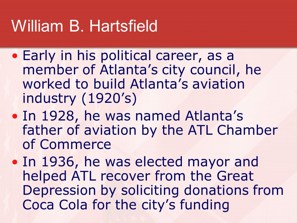William B. Hartsfield Early in his political career, as a member of Atlanta's city council, he worked to build Atlanta's aviation industry (1920's) In