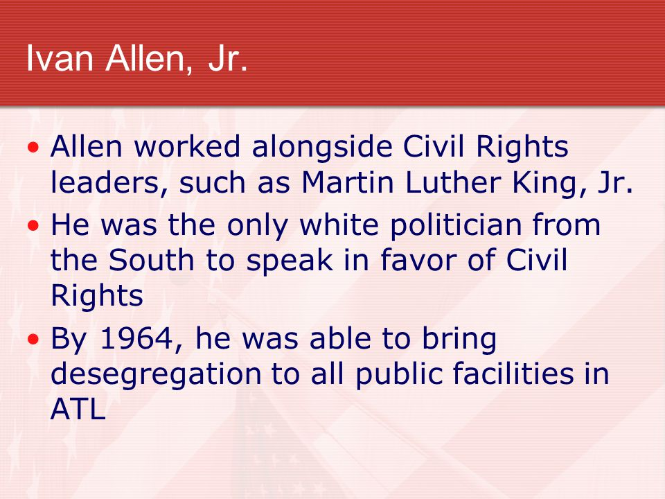 Ivan Allen, Jr. Allen worked alongside Civil Rights leaders, such as Martin Luther King, Jr. He was the only white politician from the South to speak