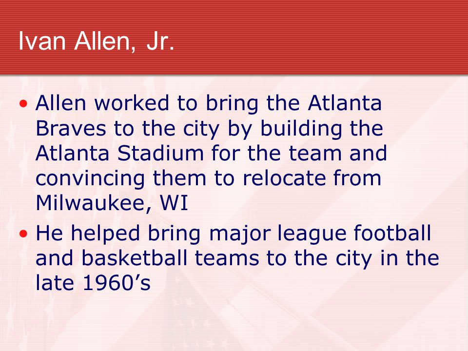 Ivan Allen, Jr. Allen worked to bring the Atlanta Braves to the city by building the Atlanta Stadium for the team and convincing them to relocate from
