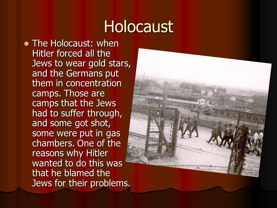 Holocaust The Holocaust: when Hitler forced all the Jews to wear gold stars, and the Germans put them in concentration camps.