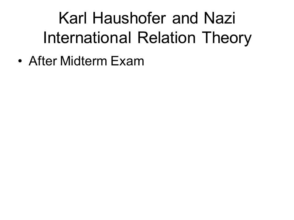 Karl Haushofer and Nazi International Relation Theory After Midterm Exam
