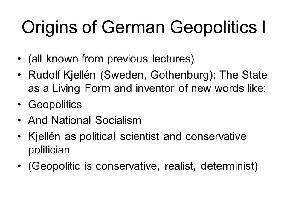 Origins of German Geopolitics I (all known from previous lectures) Rudolf Kjellén (Sweden, Gothenburg): The State as a Living Form and inventor of new words like: Geopolitics And National Socialism Kjellén as political scientist and conservative politician (Geopolitic is conservative, realist, determinist)
