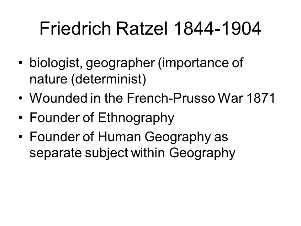Friedrich Ratzel 1844-1904 biologist, geographer (importance of nature (determinist) Wounded in the French-Prusso War 1871 Founder of Ethnography Founder of Human Geography as separate subject within Geography