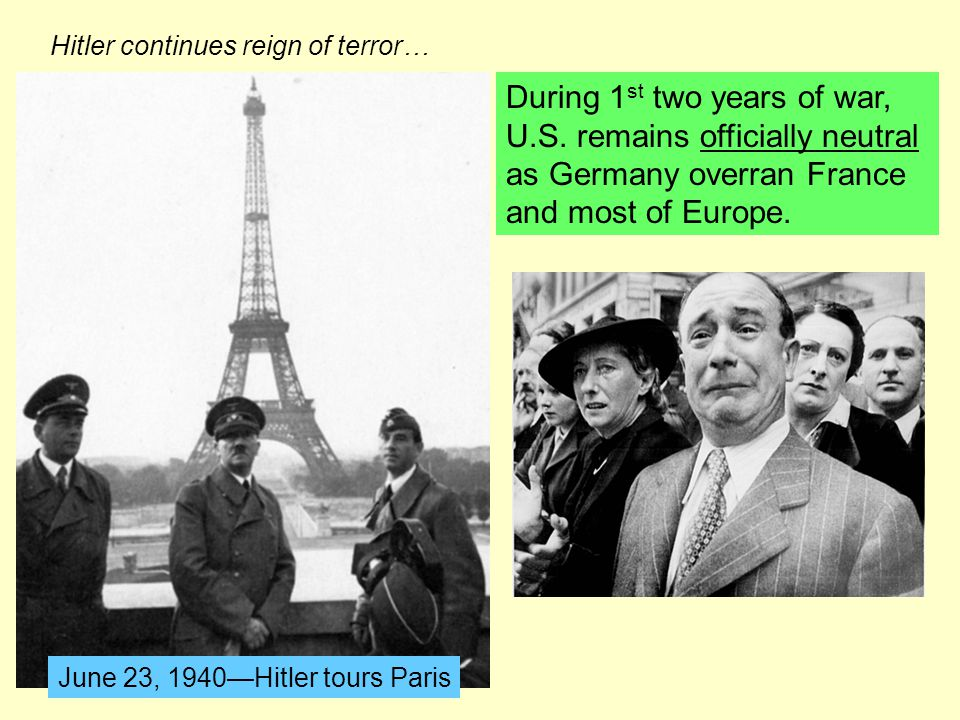 During 1 st two years of war, U.S. remains officially neutral as Germany overran France and most of Europe. June 23, 1940—Hitler tours Paris Hitler co