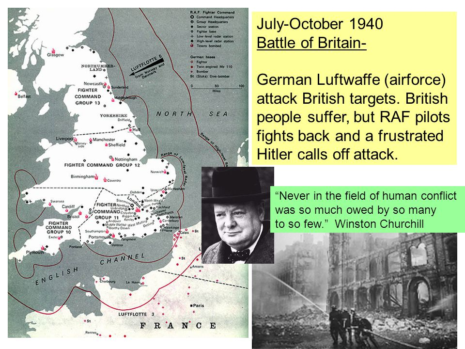 July-October 1940 Battle of Britain- German Luftwaffe (airforce) attack British targets. British people suffer, but RAF pilots fights back and a frust