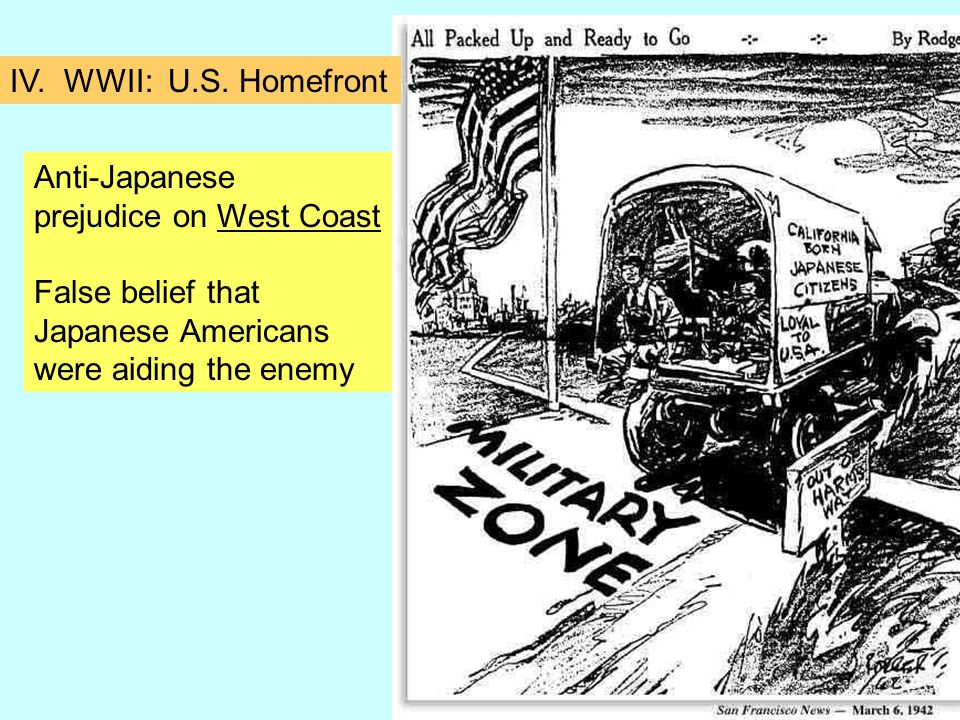 Anti-Japanese prejudice on West Coast False belief that Japanese Americans were aiding the enemy IV.