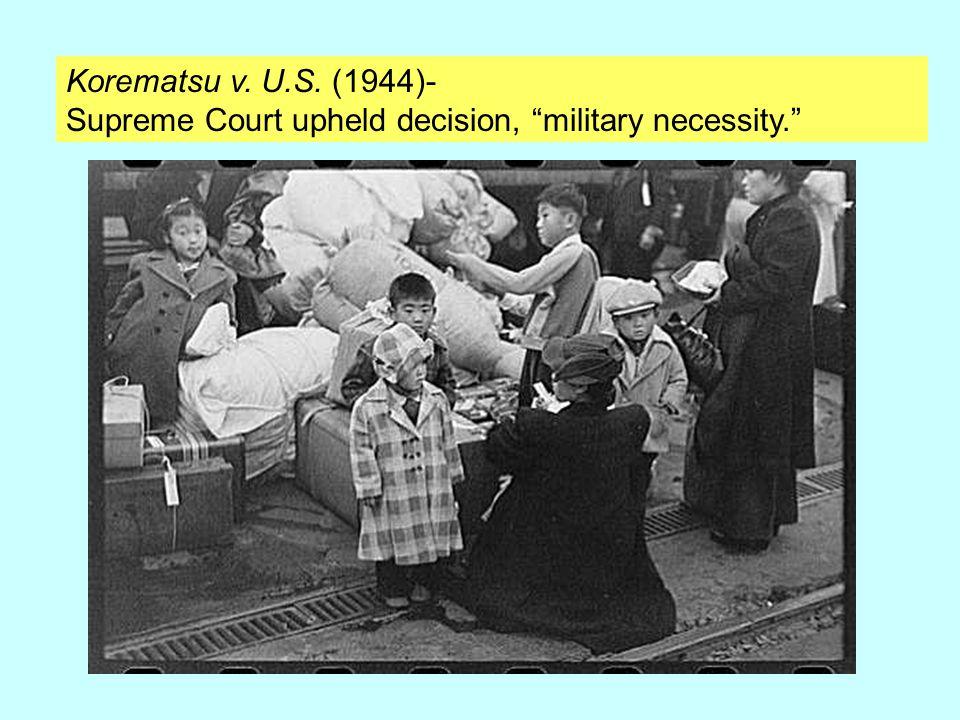 Korematsu v. U.S. (1944)- Supreme Court upheld decision, military necessity.