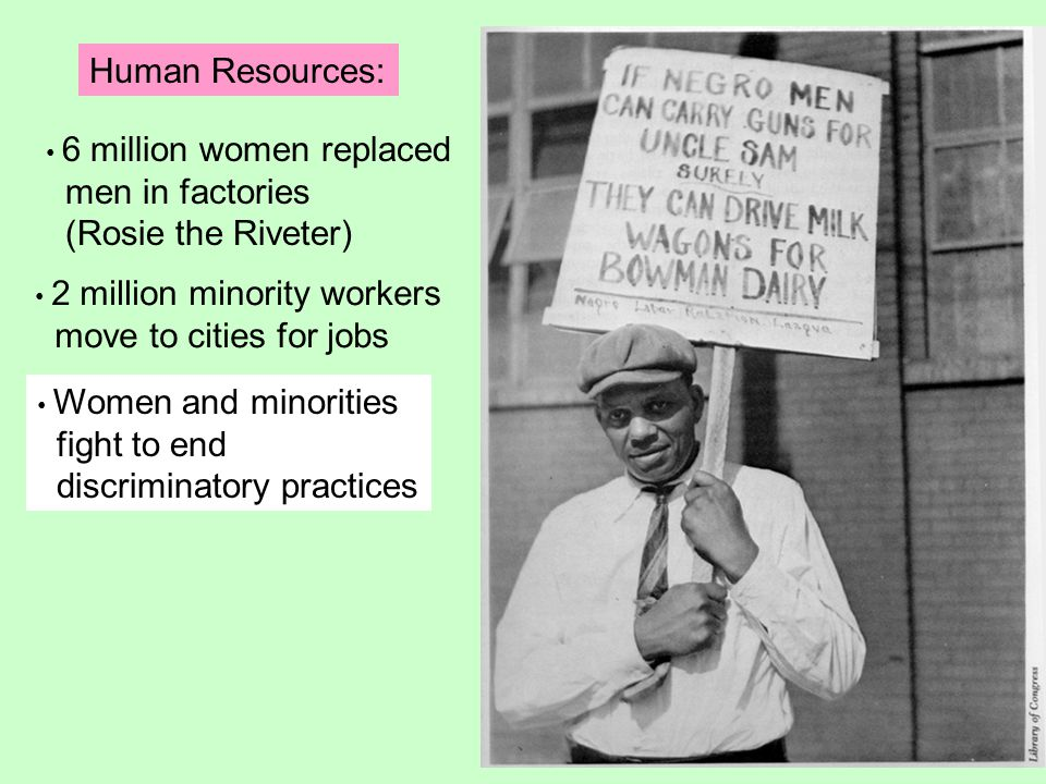Human Resources: 6 million women replaced men in factories (Rosie the Riveter) 2 million minority workers move to cities for jobs Women and minorities fight to end discriminatory practices