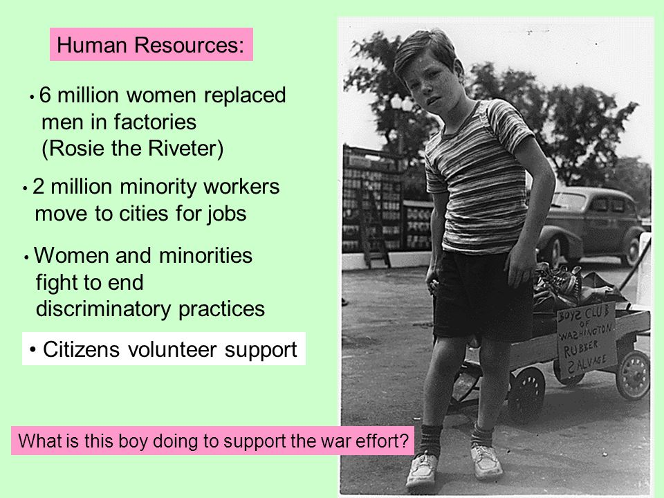 Human Resources: 6 million women replaced men in factories (Rosie the Riveter) 2 million minority workers move to cities for jobs Women and minorities fight to end discriminatory practices Citizens volunteer support What is this boy doing to support the war effort?