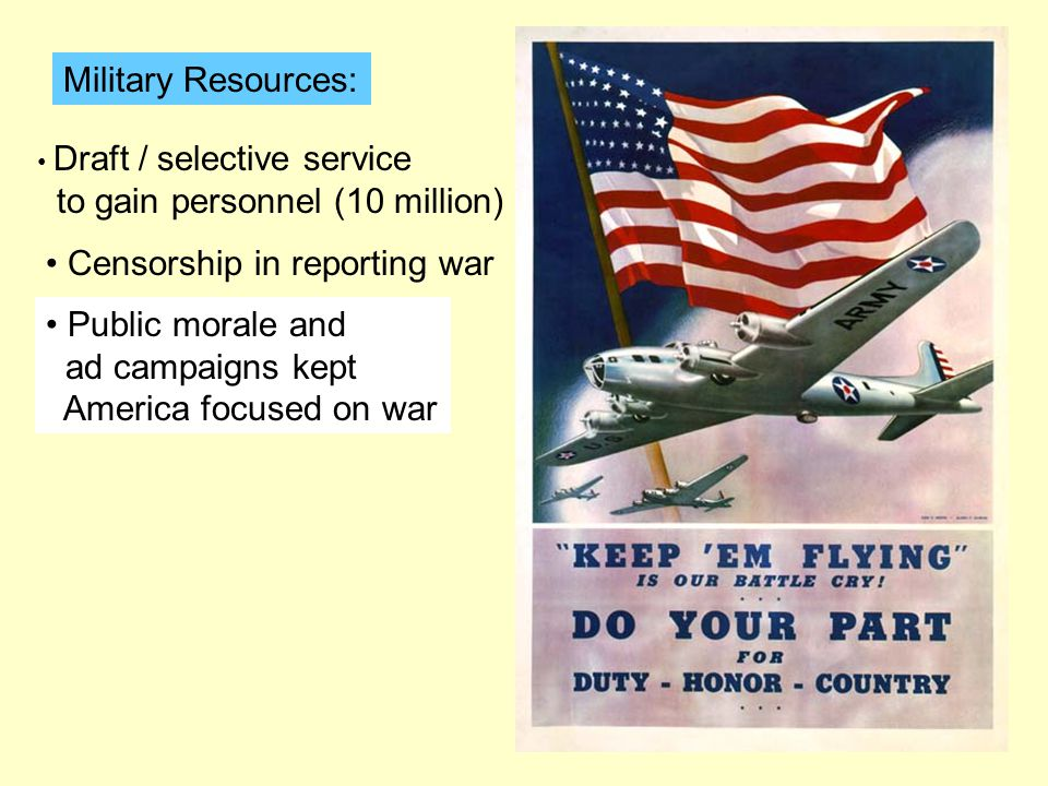 Military Resources: Draft / selective service to gain personnel (10 million) Censorship in reporting war Public morale and ad campaigns kept America focused on war