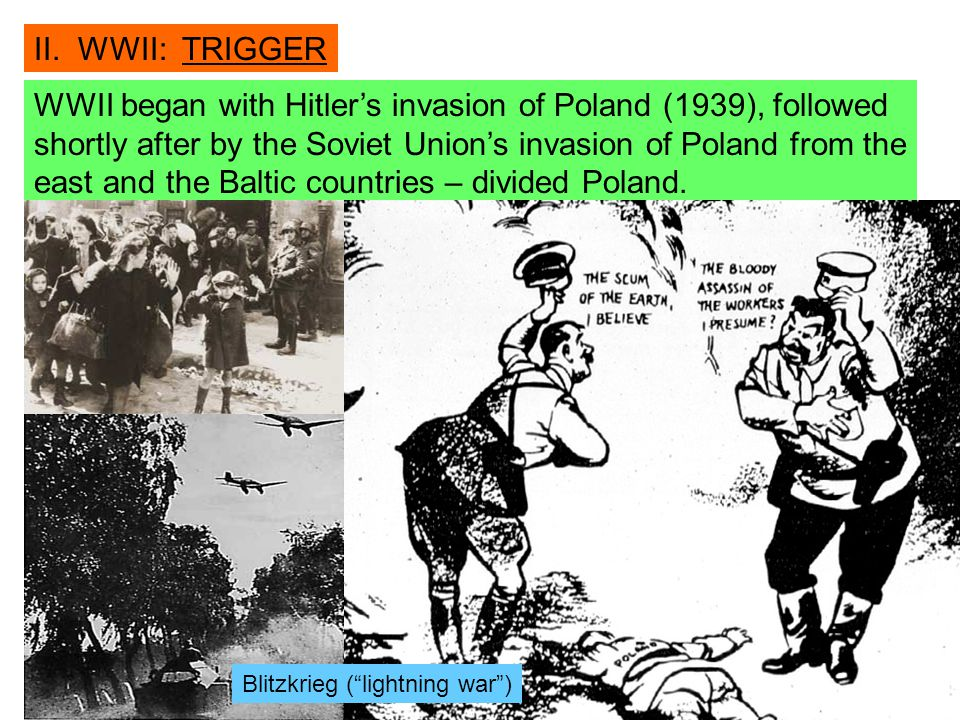 II. WWII: TRIGGER WWII began with Hitler's invasion of Poland (1939), followed shortly after by the Soviet Union's invasion of Poland from the east an