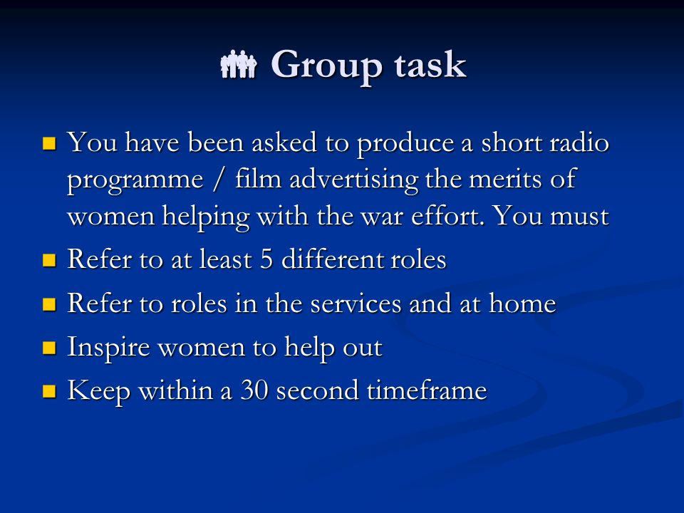  Group task You have been asked to produce a short radio programme / film advertising the merits of women helping with the war effort.