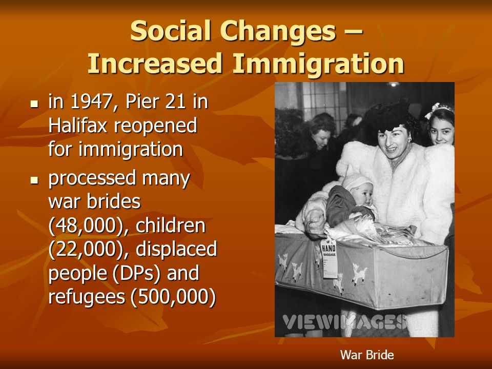 Social Changes – Increased Immigration in 1947, Pier 21 in Halifax reopened for immigration in 1947, Pier 21 in Halifax reopened for immigration processed many war brides (48,000), children (22,000), displaced people (DPs) and refugees (500,000) processed many war brides (48,000), children (22,000), displaced people (DPs) and refugees (500,000) War Bride