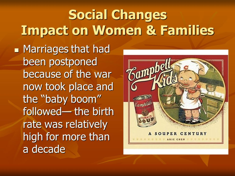 Social Changes Impact on Women & Families Marriages that had been postponed because of the war now took place and the baby boom followed— the birth rate was relatively high for more than a decade Marriages that had been postponed because of the war now took place and the baby boom followed— the birth rate was relatively high for more than a decade