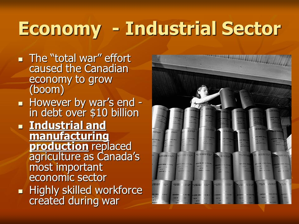 Economy - Industrial Sector The total war effort caused the Canadian economy to grow (boom) The total war effort caused the Canadian economy to grow (boom) However by war's end - in debt over $10 billion However by war's end - in debt over $10 billion Industrial and manufacturing production replaced agriculture as Canada's most important economic sector Industrial and manufacturing production replaced agriculture as Canada's most important economic sector Highly skilled workforce created during war Highly skilled workforce created during war