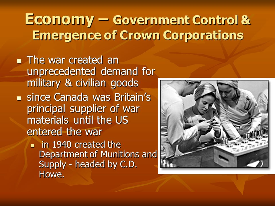 Economy – Government Control & Emergence of Crown Corporations The war created an unprecedented demand for military & civilian goods The war created an unprecedented demand for military & civilian goods since Canada was Britain's principal supplier of war materials until the US entered the war since Canada was Britain's principal supplier of war materials until the US entered the war in 1940 created the Department of Munitions and Supply - headed by C.D.