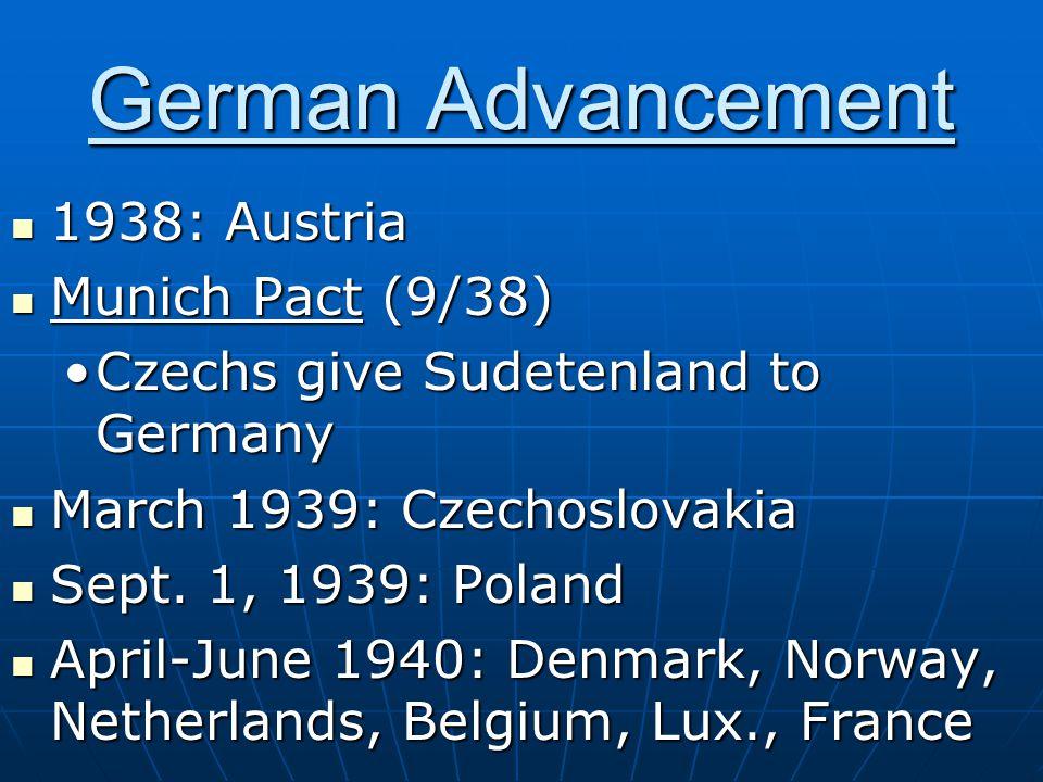 German Advancement 1938: Austria 1938: Austria Munich Pact (9/38) Munich Pact (9/38) Czechs give Sudetenland to GermanyCzechs give Sudetenland to Germany March 1939: Czechoslovakia March 1939: Czechoslovakia Sept.