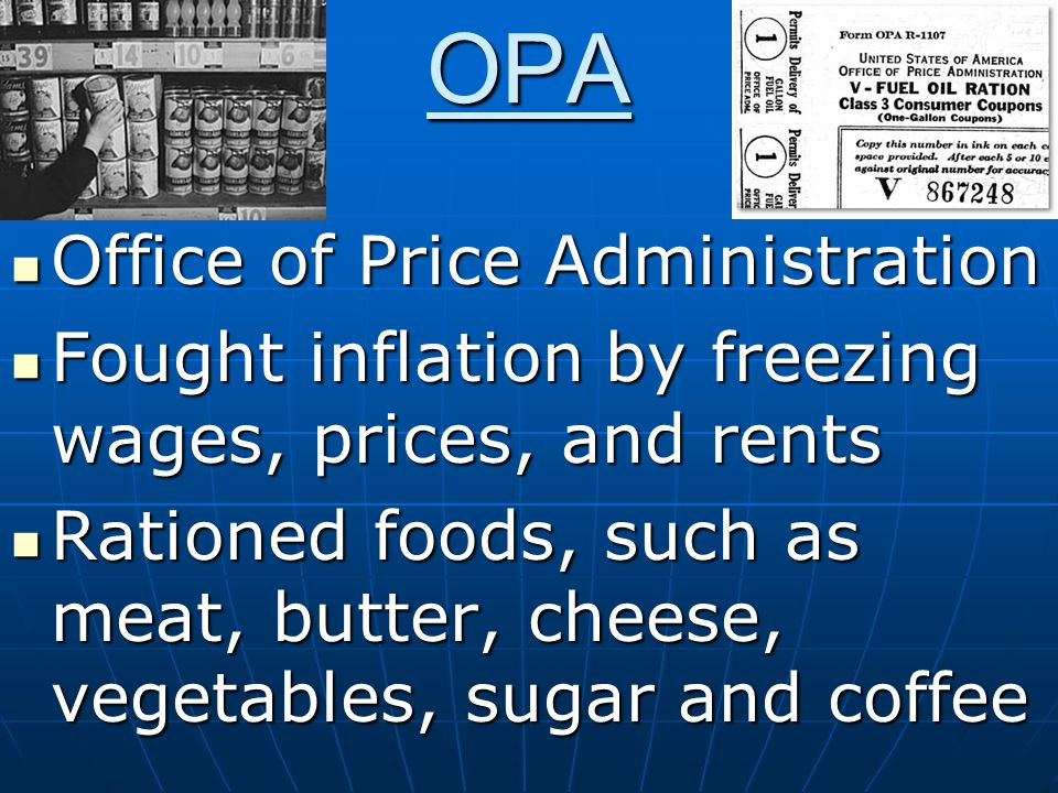 OPA Office of Price Administration Office of Price Administration Fought inflation by freezing wages, prices, and rents Fought inflation by freezing wages, prices, and rents Rationed foods, such as meat, butter, cheese, vegetables, sugar and coffee Rationed foods, such as meat, butter, cheese, vegetables, sugar and coffee