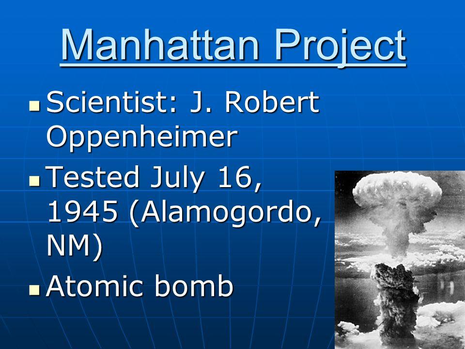 Manhattan Project Scientist: J. Robert Oppenheimer Scientist: J.