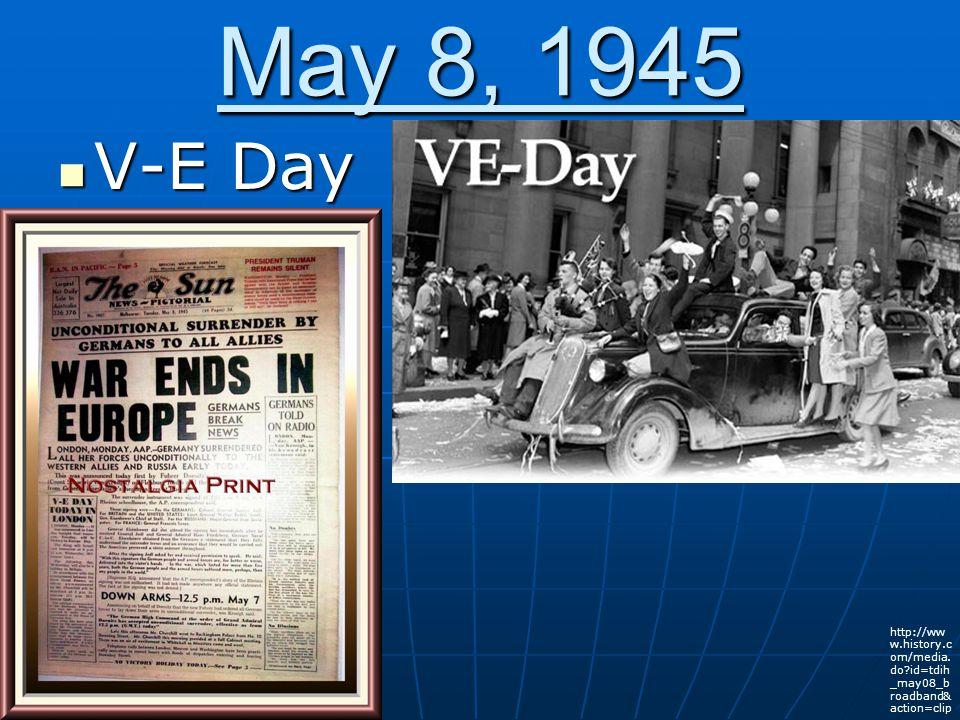 May 8, 1945 V-E Day V-E Day http://ww w.history.c om/media.
