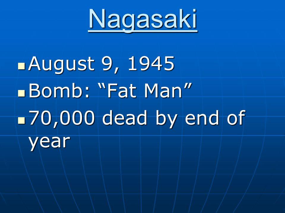 Nagasaki August 9, 1945 August 9, 1945 Bomb: Fat Man Bomb: Fat Man 70,000 dead by end of year 70,000 dead by end of year