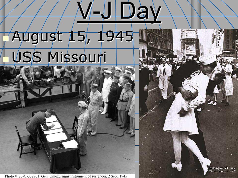 V-J Day August 15, 1945 August 15, 1945 USS Missouri USS Missouri