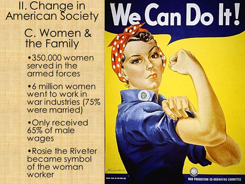 II. Change in American Society C. Women & the Family 350,000 women served in the armed forces 6 million women went to work in war industries (75% were