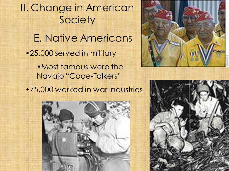 "II. Change in American Society E. Native Americans 25,000 served in military Most famous were the Navajo ""Code-Talkers"" 75,000 worked in war industrie"