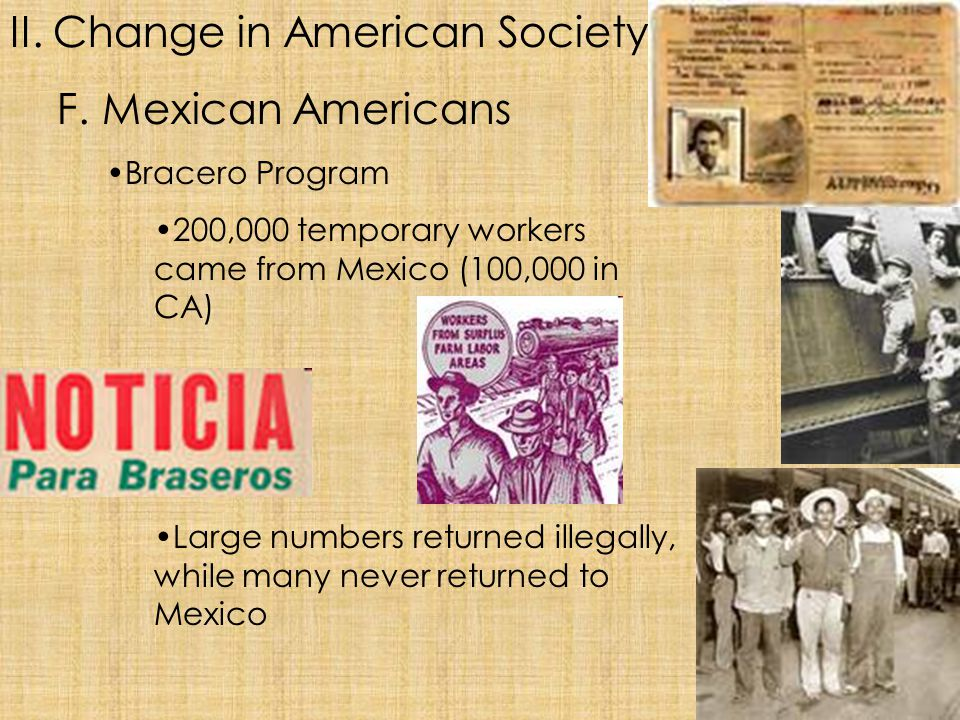 II. Change in American Society F. Mexican Americans Bracero Program 200,000 temporary workers came from Mexico (100,000 in CA) Large numbers returned
