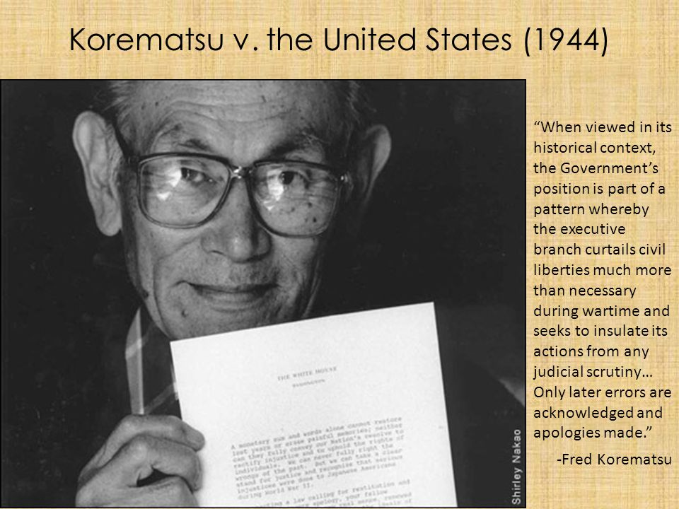 "Korematsu v. the United States (1944) ""When viewed in its historical context, the Government's position is part of a pattern whereby the executive bra"