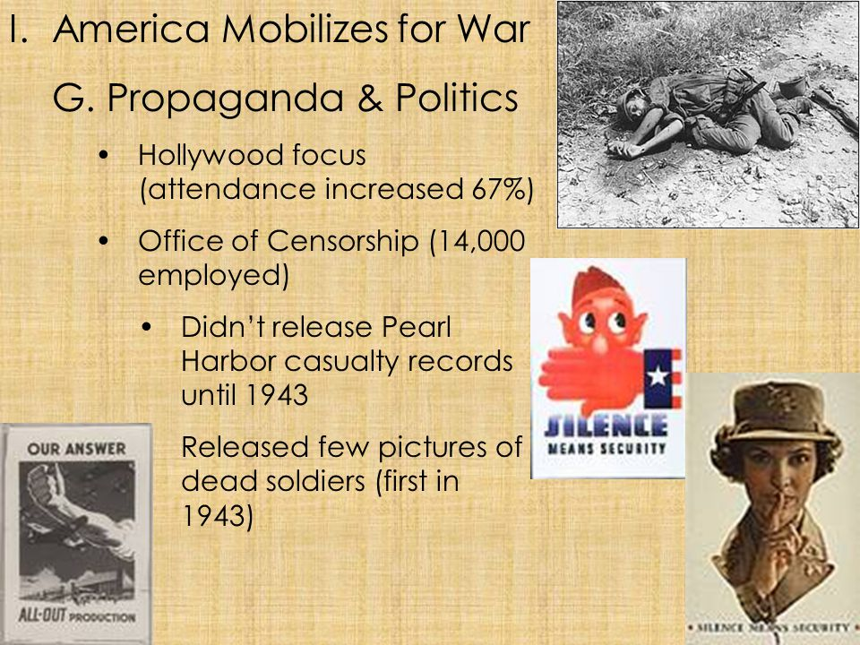 I.America Mobilizes for War G. Propaganda & Politics Hollywood focus (attendance increased 67%) Office of Censorship (14,000 employed) Didn't release