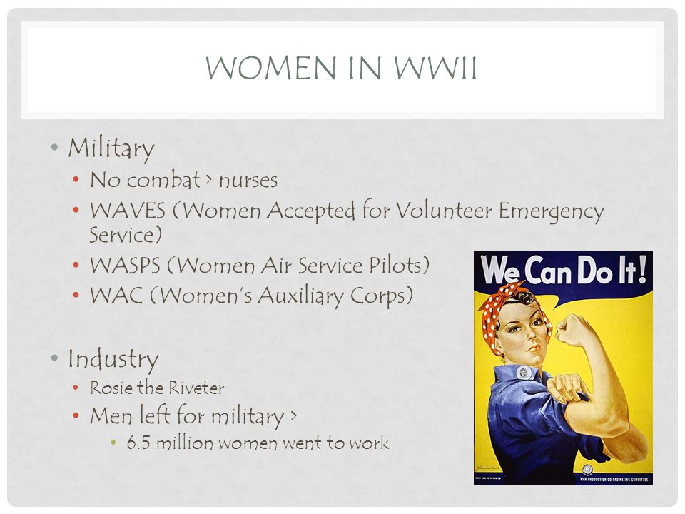WOMEN IN WWII Military No combat > nurses WAVES (Women Accepted for Volunteer Emergency Service) WASPS (Women Air Service Pilots) WAC (Women's Auxiliary Corps) Industry Rosie the Riveter Men left for military > 6.5 million women went to work